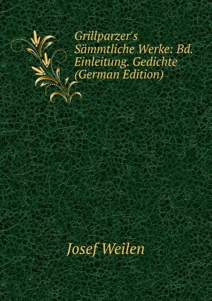 Josef Weilen Grillparzer.s Sammtliche Werke: Bd. Einleitung. Gedichte (German Edition) josef weilen grillparzers sammtliche werke volumes 9 10 german edition
