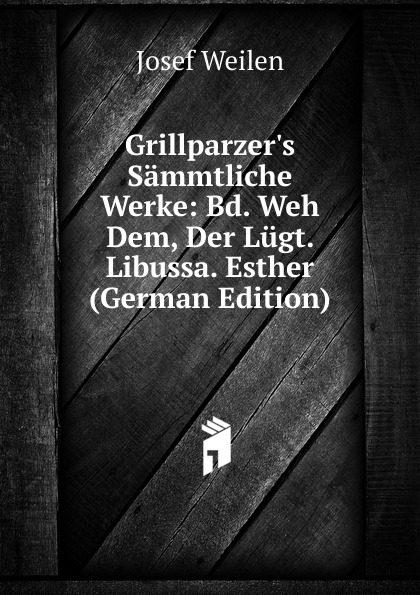 Josef Weilen Grillparzer.s Sammtliche Werke: Bd. Weh Dem, Der Lugt. Libussa. Esther (German Edition) josef weilen grillparzers sammtliche werke volumes 7 8 german edition