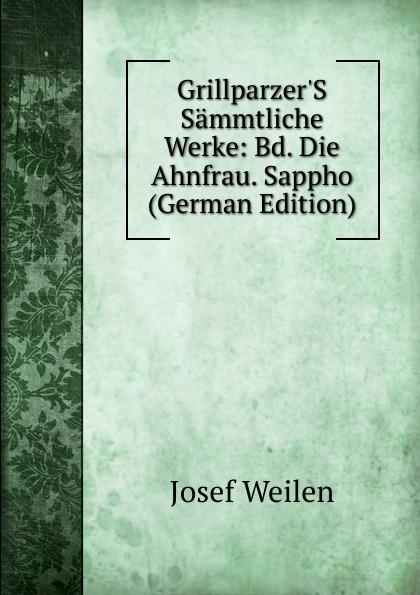 Josef Weilen Grillparzer.S Sammtliche Werke: Bd. Die Ahnfrau. Sappho (German Edition) josef weilen grillparzers sammtliche werke volumes 9 10 german edition