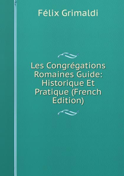 Félix Grimaldi Les Congregations Romaines Guide: Historique Et Pratique (French Edition) grimaldi поло