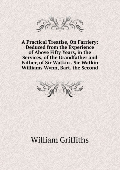 William Griffiths A Practical Treatise, On Farriery: Deduced from the Experience of Above Fifty Years, in the Services, of the Grandfather and Father, of Sir Watkin . Sir Watkin Williams Wynn, Bart. the Second