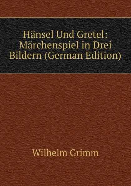 Brüder Grimm Hansel Und Gretel: Marchenspiel in Drei Bildern (German Edition) haensel und gretel