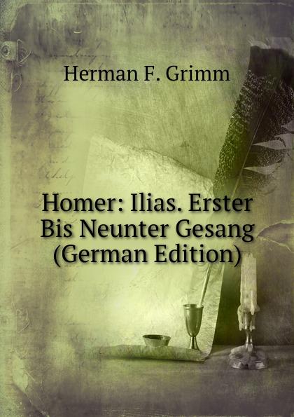 Herman F. Grimm Homer: Ilias. Erster Bis Neunter Gesang (German Edition)