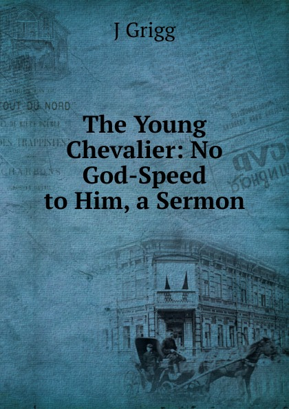 J Grigg The Young Chevalier: No God-Speed to Him, a Sermon