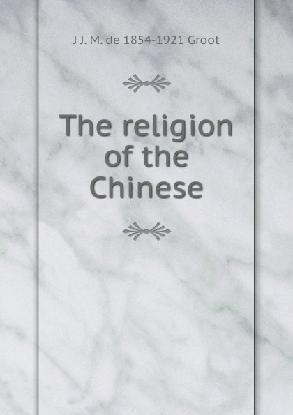 J J. M. de 1854-1921 Groot The religion of the Chinese j j m de 1854 1921 groot buddhist masses for the dead at amoy