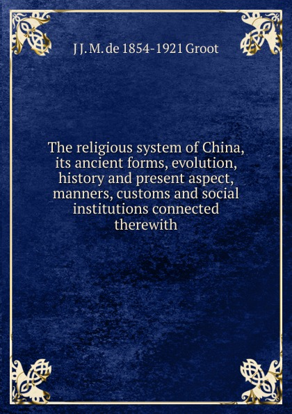 J J. M. de 1854-1921 Groot The religious system of China, its ancient forms, evolution, history and present aspect, manners, customs and social institutions connected therewith j j m de 1854 1921 groot buddhist masses for the dead at amoy
