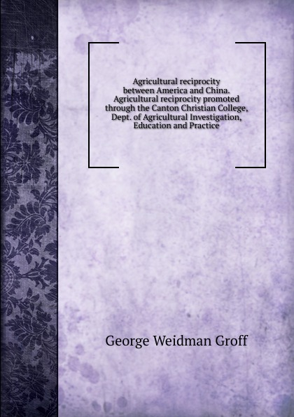 George Weidman Groff Agricultural reciprocity between America and China. Agricultural reciprocity promoted through the Canton Christian College, Dept. of Agricultural Investigation, Education and Practice