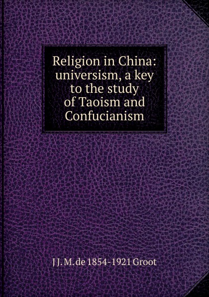 J J. M. de 1854-1921 Groot Religion in China: universism, a key to the study of Taoism and Confucianism j j m de 1854 1921 groot buddhist masses for the dead at amoy