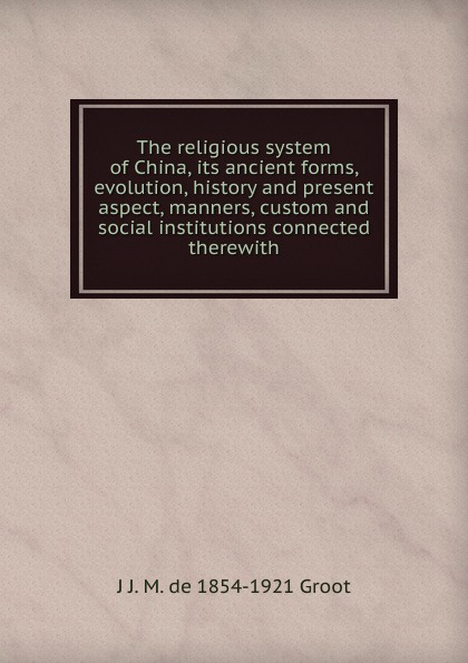 J J. M. de 1854-1921 Groot The religious system of China, its ancient forms, evolution, history and present aspect, manners, custom and social institutions connected therewith j j m de 1854 1921 groot buddhist masses for the dead at amoy