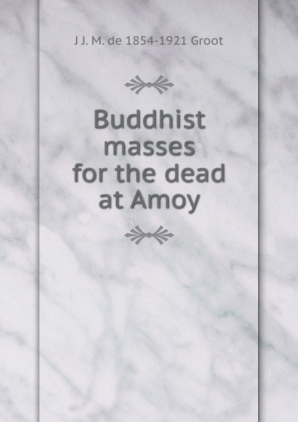 J J. M. de 1854-1921 Groot Buddhist masses for the dead at Amoy j j m de 1854 1921 groot buddhist masses for the dead at amoy