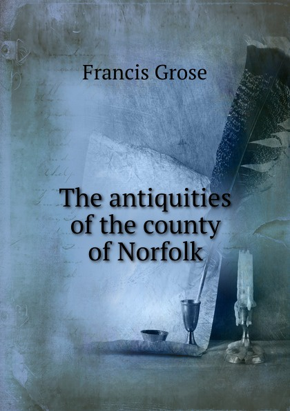 Francis Grose The antiquities of the county of Norfolk francis grose a burlesque translation of homer
