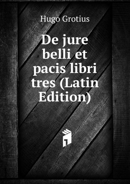 Hugo Grotius De jure belli et pacis libri tres (Latin Edition) hugo grotius epistolae celeberrimorum virorum latin edition