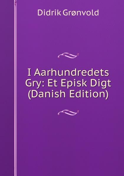 Didrik Grønvold I Aarhundredets Gry: Et Episk Digt (Danish Edition) hans peter holst den lille hornblaeser et digt danish edition