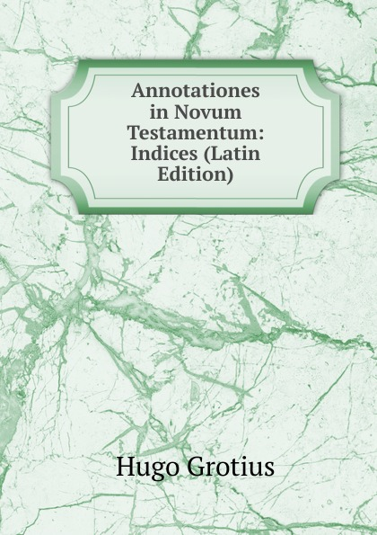 Hugo Grotius Annotationes in Novum Testamentum: Indices (Latin Edition) hugo grotius annotationes in novum testamentum indices latin edition
