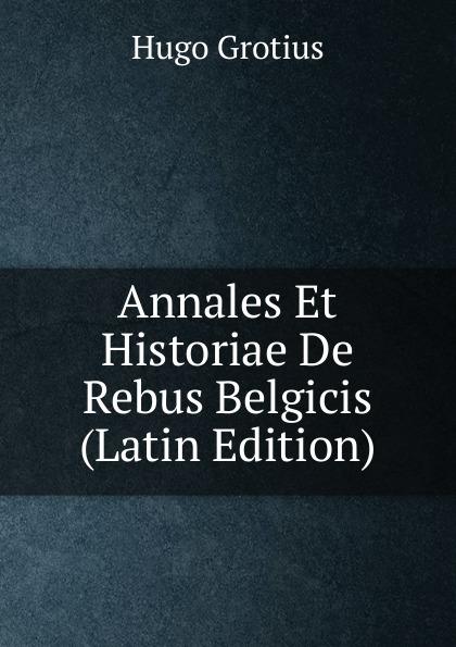 Hugo Grotius Annales Et Historiae De Rebus Belgicis (Latin Edition) hugo grotius epistolae celeberrimorum virorum latin edition