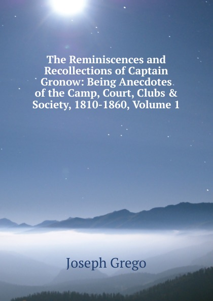 Joseph Grego The Reminiscences and Recollections of Captain Gronow: Being Anecdotes of the Camp, Court, Clubs . Society, 1810-1860, Volume 1 a grego talassocrazia