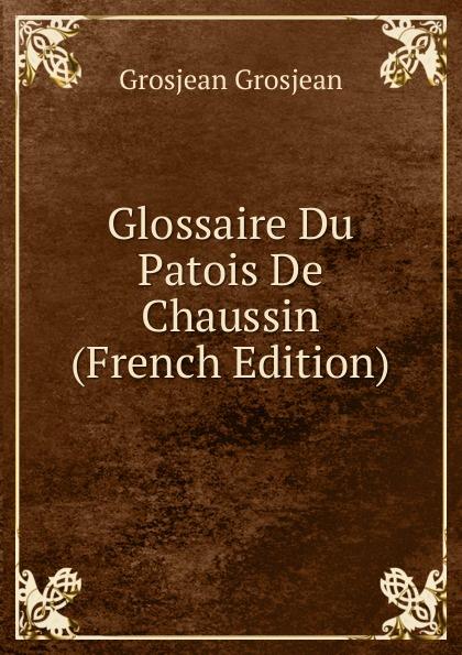 Grosjean Grosjean Glossaire Du Patois De Chaussin (French Edition) du bois louis françois glossaire du patois normand