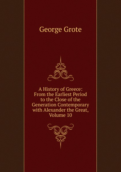 George Grote A History of Greece: From the Earliest Period to the Close of the Generation Contemporary with Alexander the Great, Volume 10 george grote a history of greece from the earliest period to the close of the generation contemporary with alexander the great
