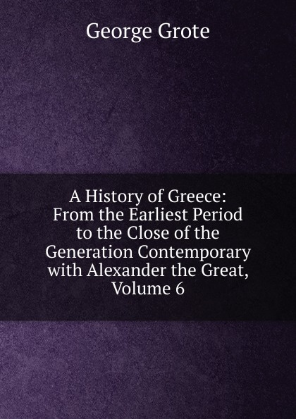 George Grote A History of Greece: From the Earliest Period to the Close of the Generation Contemporary with Alexander the Great, Volume 6 george grote a history of greece from the earliest period to the close of the generation contemporary with alexander the great