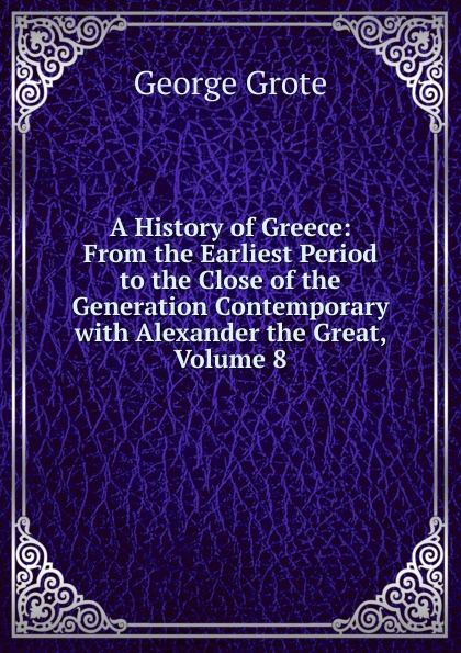 George Grote A History of Greece: From the Earliest Period to the Close of the Generation Contemporary with Alexander the Great, Volume 8 george grote a history of greece from the earliest period to the close of the generation contemporary with alexander the great
