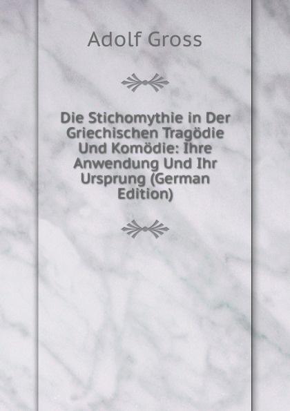 Adolf Gross Die Stichomythie in Der Griechischen Tragodie Und Komodie: Ihre Anwendung Und Ihr Ursprung (German Edition) moessner otto die mythologie in der dorischen und altattischen komodie german edition