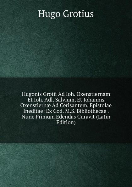Hugo Grotius Hugonis Grotii Ad Ioh. Oxenstiernam Et Ioh. Adl. Salvium, Et Iohannis Oxenstiernae Ad Cerisantem, Epistolae Ineditae: Ex Cod. M.S. Bibliothecae . Nunc Primum Edendas Curavit (Latin Edition) hugo grotius epistolae celeberrimorum virorum latin edition