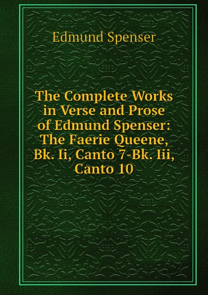 Spenser Edmund The Complete Works in Verse and Prose of Edmund Spenser: The Faerie Queene, Bk. Ii, Canto 7-Bk. Iii, Canto 10 цена и фото