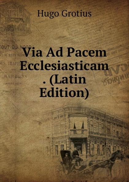 Hugo Grotius Via Ad Pacem Ecclesiasticam . (Latin Edition) hugo grotius epistolae celeberrimorum virorum latin edition