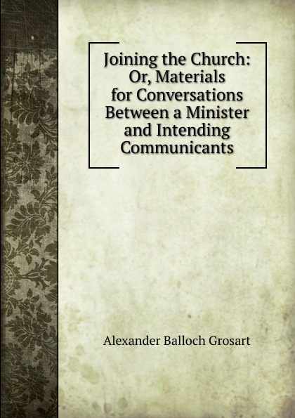 Alexander Balloch Grosart Joining the Church: Or, Materials for Conversations Between a Minister and Intending Communicants
