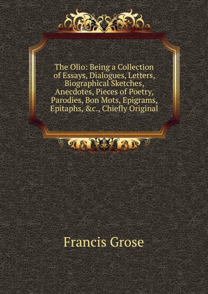 Francis Grose The Olio: Being a Collection of Essays, Dialogues, Letters, Biographical Sketches, Anecdotes, Pieces of Poetry, Parodies, Bon Mots, Epigrams, Epitaphs, .c., Chiefly Original francis grose a burlesque translation of homer