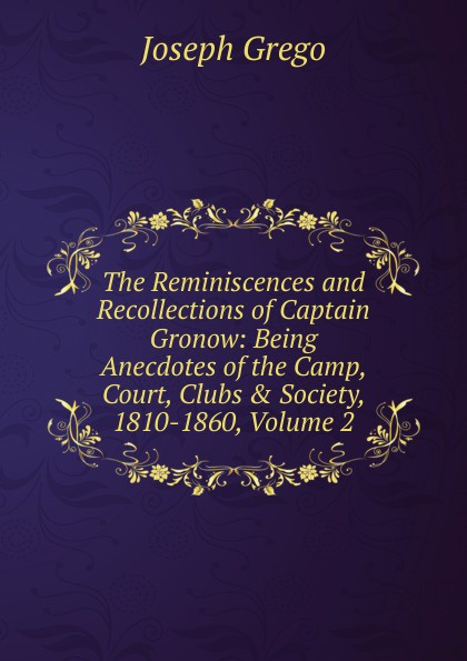 Joseph Grego The Reminiscences and Recollections of Captain Gronow: Being Anecdotes of the Camp, Court, Clubs . Society, 1810-1860, Volume 2 a grego talassocrazia