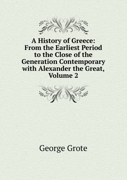 George Grote A History of Greece: From the Earliest Period to the Close of the Generation Contemporary with Alexander the Great, Volume 2 george grote a history of greece from the earliest period to the close of the generation contemporary with alexander the great