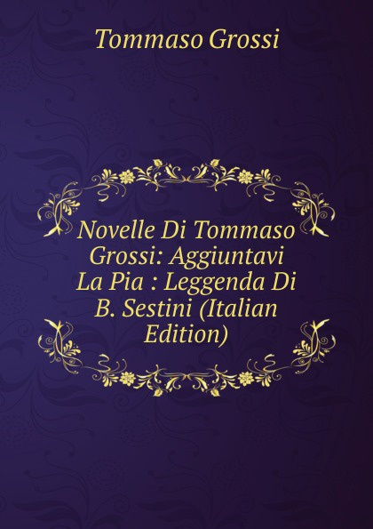 Tommaso Grossi Novelle Di Tommaso Grossi: Aggiuntavi La Pia : Leggenda Di B. Sestini (Italian Edition) босоножки julia grossi julia grossi mp002xw192ip