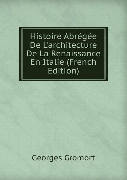 Georges Gromort Histoire Abregee De L.architecture De La Renaissance En Italie (French Edition)