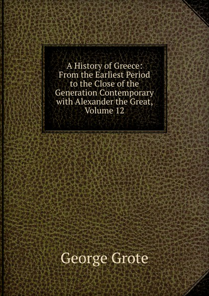George Grote A History of Greece: From the Earliest Period to the Close of the Generation Contemporary with Alexander the Great, Volume 12 george grote a history of greece from the earliest period to the close of the generation contemporary with alexander the great