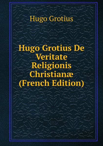 Hugo Grotius Hugo Grotius De Veritate Religionis Christianae (French Edition) hugo grotius epistolae celeberrimorum virorum latin edition