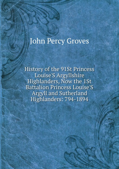 John Percy Groves History of the 91St Princess Louise.S Argyllshire Highlanders, Now the 1St Battalion Princess Louise.S Argyll and Sutherland Highlanders: 794-1894 john percy groves history of the 42nd royal highlanders the black watch now the first battalion the black watch royal highlanders 1729 1893 illustrated by harry payne