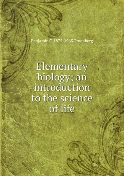 Elementary biology; an introduction to the science of life Эта книга — репринт оригинального...