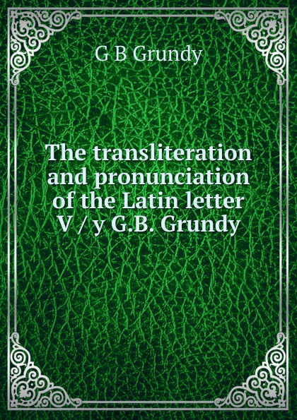 G B Grundy The transliteration and pronunciation of the Latin letter V / y G.B. Grundy peter grundy beginners