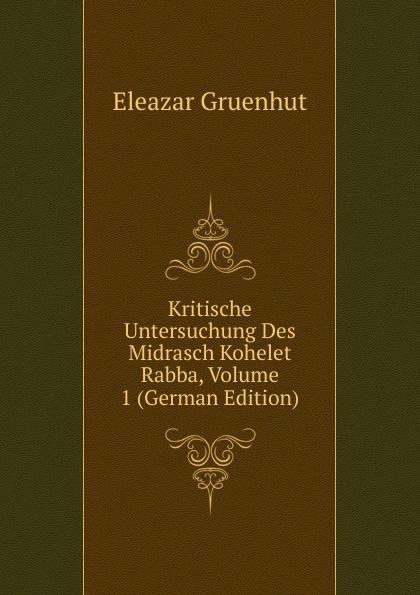 Eleazar Gruenhut Kritische Untersuchung Des Midrasch Kohelet Rabba, Volume 1 (German Edition)