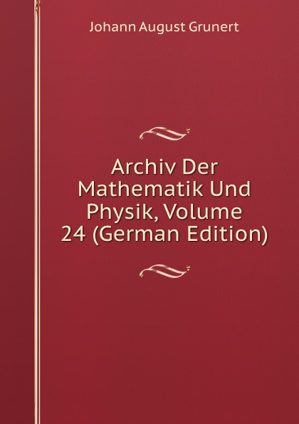 Johann August Grunert Archiv Der Mathematik Und Physik, Volume 24 (German Edition) johann august grunert archiv der mathematik und physik vol 1 mit besonderer rucksicht auf die bedurfnisse der lehrer an hohern unterrichtsanstalten classic reprint