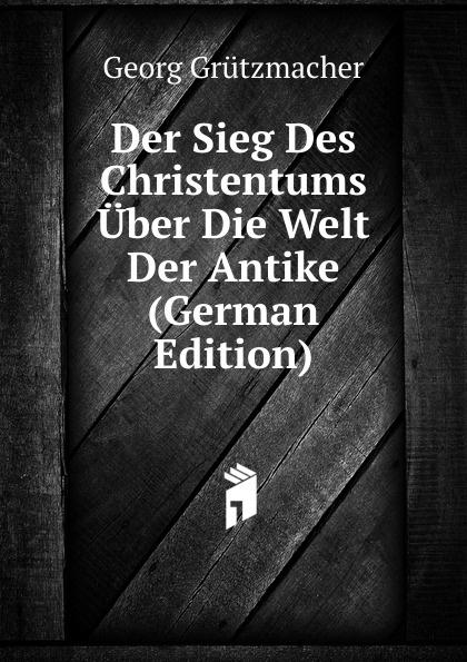 Georg Grützmacher Der Sieg Des Christentums Uber Die Welt Der Antike (German Edition) georg grützmacher synesios von kyrene