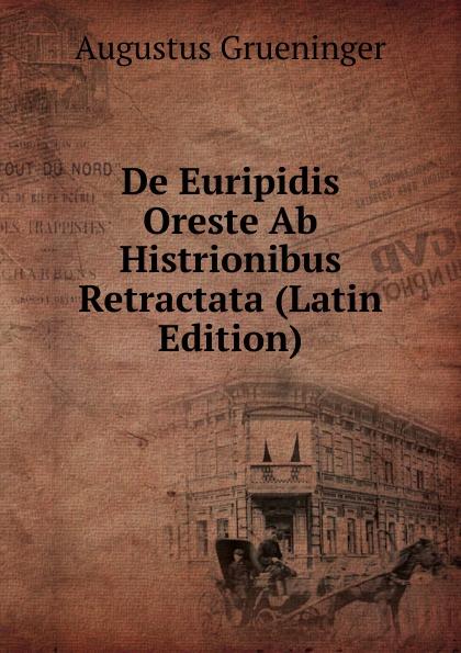 Augustus Grueninger De Euripidis Oreste Ab Histrionibus Retractata (Latin Edition)