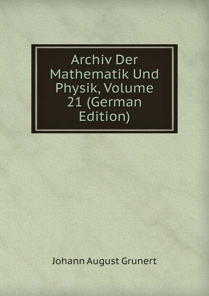 Johann August Grunert Archiv Der Mathematik Und Physik, Volume 21 (German Edition) johann august grunert archiv der mathematik und physik vol 1 mit besonderer rucksicht auf die bedurfnisse der lehrer an hohern unterrichtsanstalten classic reprint