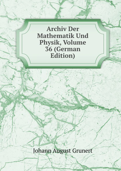 Johann August Grunert Archiv Der Mathematik Und Physik, Volume 36 (German Edition) johann august grunert archiv der mathematik und physik vol 1 mit besonderer rucksicht auf die bedurfnisse der lehrer an hohern unterrichtsanstalten classic reprint