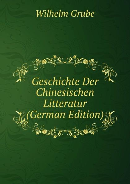 Wilhelm Grube Geschichte Der Chinesischen Litteratur (German Edition) wilhelm grube geschichte der chinesischen litteratur german edition