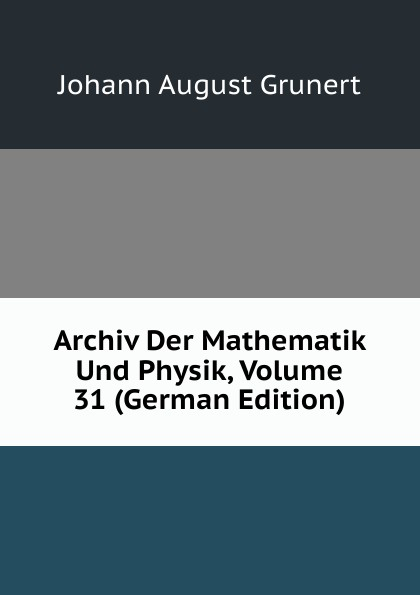 Johann August Grunert Archiv Der Mathematik Und Physik, Volume 31 (German Edition) johann august grunert archiv der mathematik und physik vol 1 mit besonderer rucksicht auf die bedurfnisse der lehrer an hohern unterrichtsanstalten classic reprint