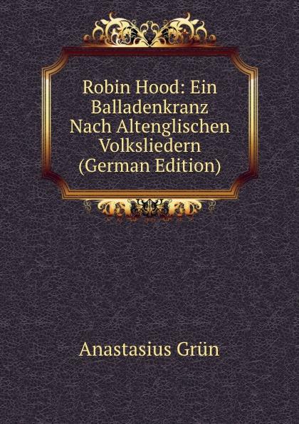 Anastasius Grün Robin Hood: Ein Balladenkranz Nach Altenglischen Volksliedern (German Edition) a grün robin hood ein balladenkranz nach altenglischen volksliedern