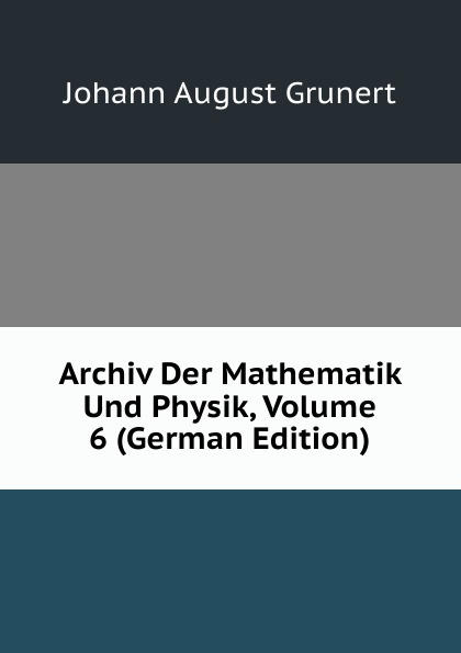 Johann August Grunert Archiv Der Mathematik Und Physik, Volume 6 (German Edition) johann august grunert archiv der mathematik und physik vol 1 mit besonderer rucksicht auf die bedurfnisse der lehrer an hohern unterrichtsanstalten classic reprint