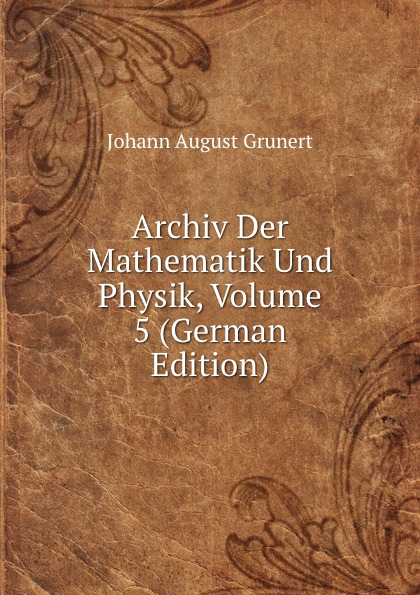 Johann August Grunert Archiv Der Mathematik Und Physik, Volume 5 (German Edition) johann august grunert archiv der mathematik und physik vol 1 mit besonderer rucksicht auf die bedurfnisse der lehrer an hohern unterrichtsanstalten classic reprint
